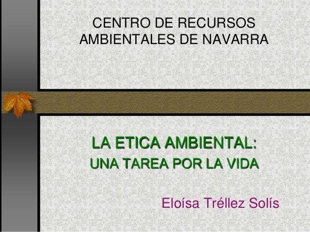 CENTRO DE RECURSOS AMBIENTALES DE NAVARRA LA ETICA AMBIENTAL: UNA TAREA POR LA VIDA Eloísa Tréllez Solís