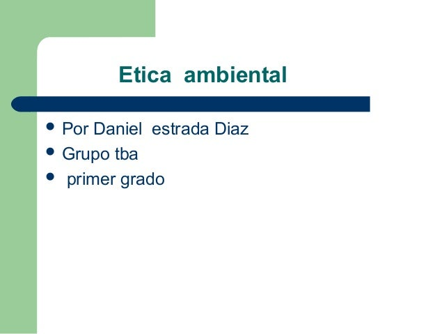 Etica ambiental  Por Daniel estrada Diaz  Grupo tba  primer grado