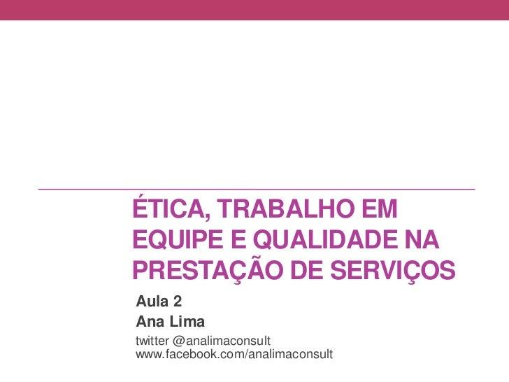 ÉTICA, TRABALHO EMEQUIPE E QUALIDADE NAPRESTAÇÃO DE SERVIÇOSAula 2Ana Limatwitter @analimaconsultwww.facebook.com/analimac...
