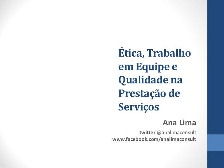 Ética, Trabalho  em Equipe e  Qualidade na  Prestação de  Serviços                   Ana Lima         twitter @analimacons...
