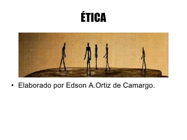ÉTICA <ul><li>Elaborado por Edson A.Ortiz de Camargo. </li></ul>
