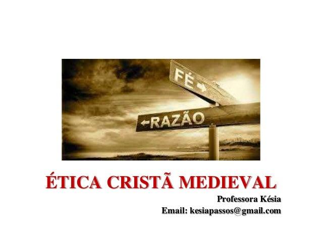 ÉTICA CRISTÃ MEDIEVAL Professora Késia Email: kesiapassos@gmail.com