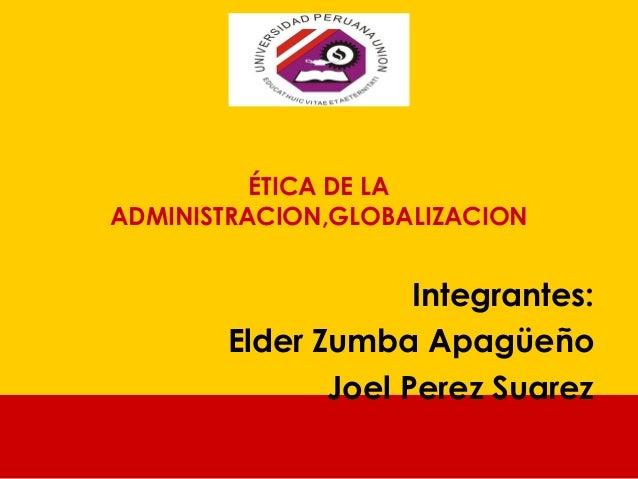 ÉTICA DE LA ADMINISTRACION,GLOBALIZACION Integrantes: Elder Zumba Apagüeño Joel Perez Suarez