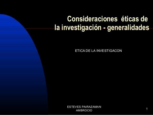 Consideraciones éticas de la investigación - generalidades ETICA DE LA INVESTIGACON  ESTEVES PAIRAZAMAN AMBROCIO  1