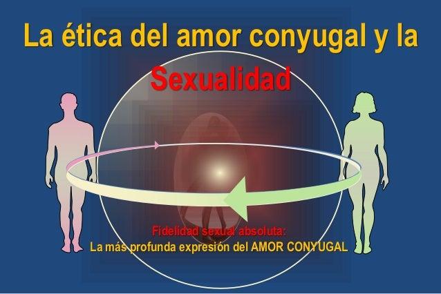 La ética del amor conyugal y la Sexualidad Fidelidad sexual absoluta: La más profunda expresión del AMOR CONYUGAL