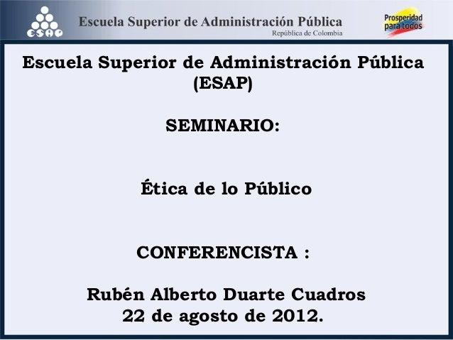 Escuela Superior de Administración Pública (ESAP) SEMINARIO: Ética de lo Público CONFERENCISTA : Rubén Alberto Duarte Cuad...
