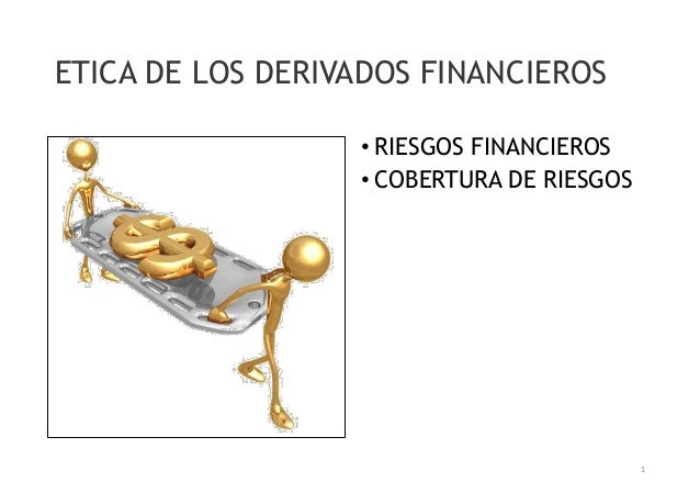 ETICA DE LOS DERIVADOS FINANCIEROS  • RIESGOS FINANCIEROS  • COBERTURA DE RIESGOS  1
