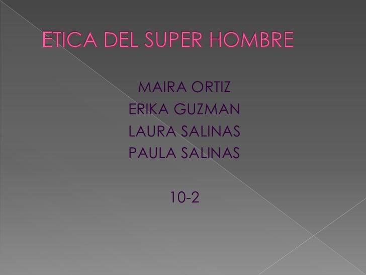 ETICA DEL SUPER HOMBRE<br />MAIRA ORTIZ<br />ERIKA GUZMAN <br />LAURA SALINAS<br />PAULA SALINAS<br />10-2<br />