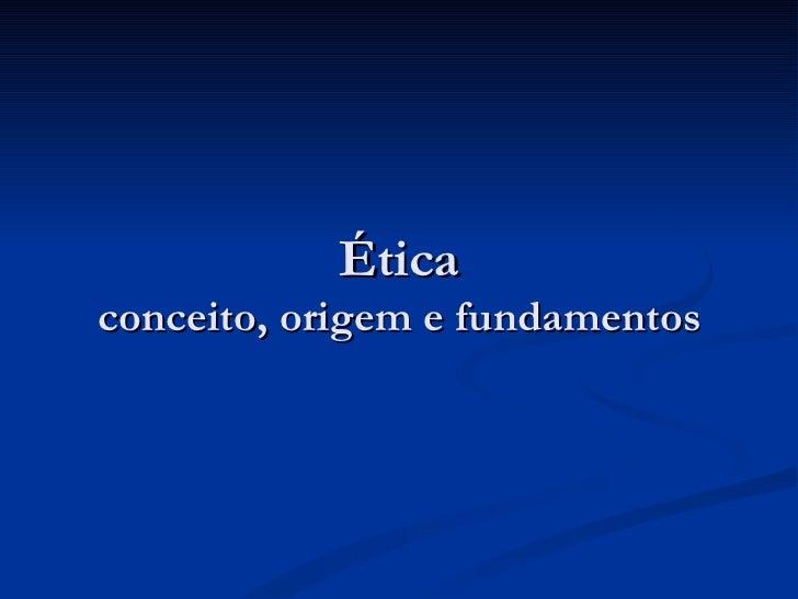 Ética conceito, origem e fundamentos