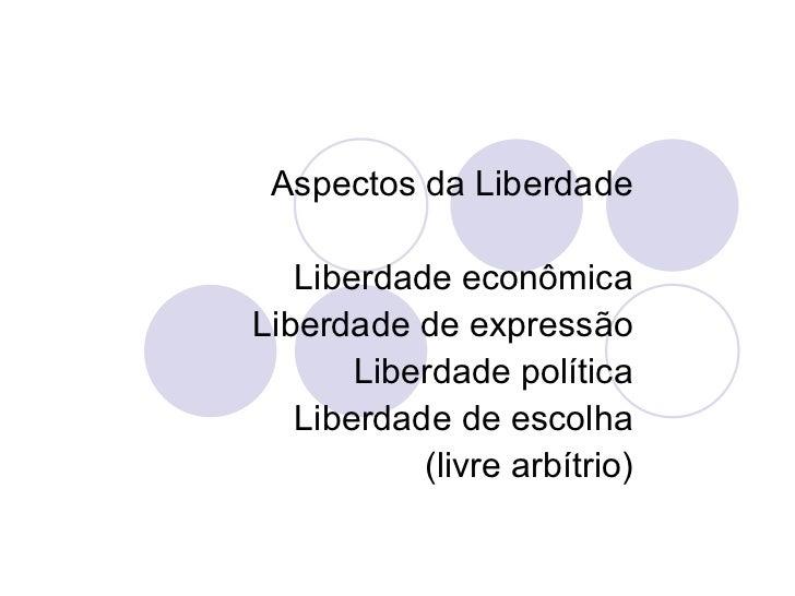 Aspectos da Liberdade Liberdade econômica Liberdade de expressão Liberdade política Liberdade de escolha (livre arbítrio)