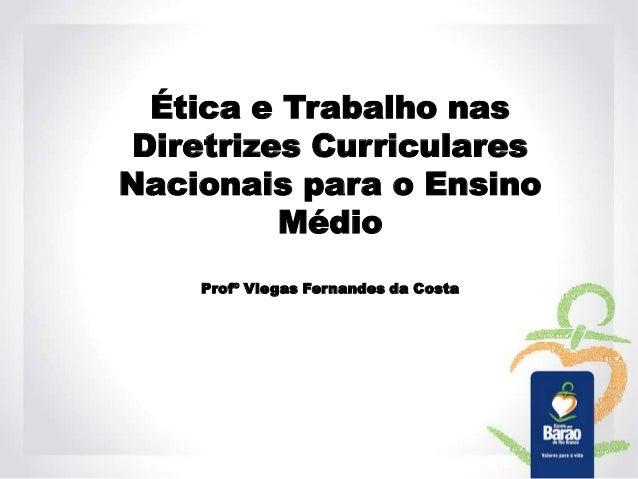 Ética e Trabalho nas Diretrizes Curriculares Nacionais para o Ensino Médio Profº Viegas Fernandes da Costa