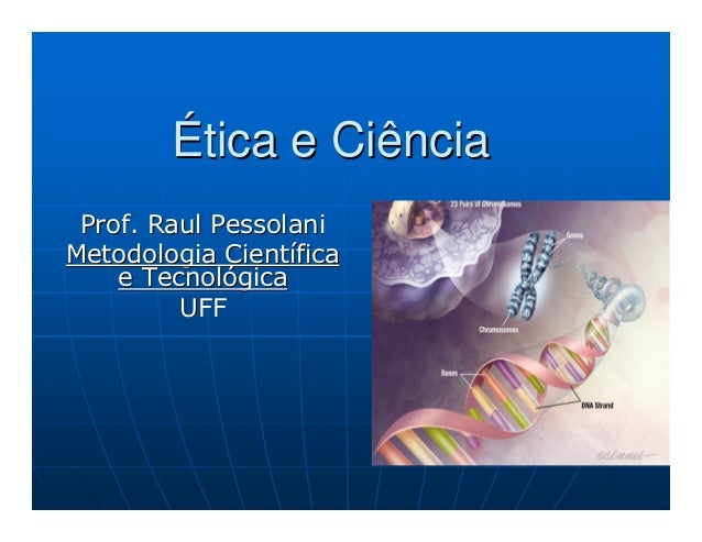 ÉÉtica e Ciênciatica e Ciência Prof. RaulProf. Raul PessolaniPessolani Metodologia CientMetodologia Cientííficafica e Tecn...