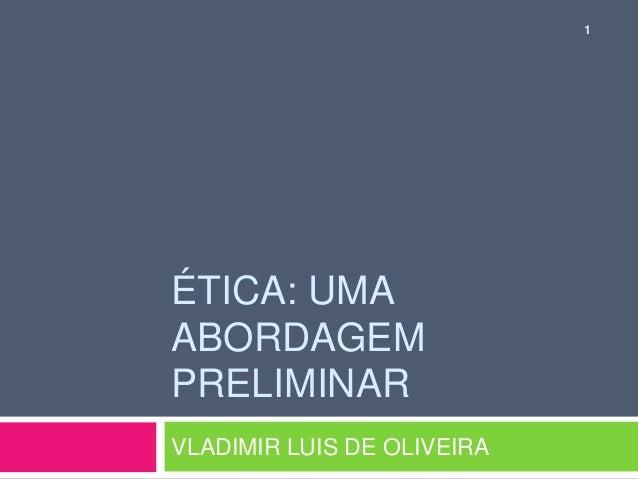 ÉTICA: UMA  ABORDAGEM  PRELIMINAR  VLADIMIR LUIS DE OLIVEIRA  1