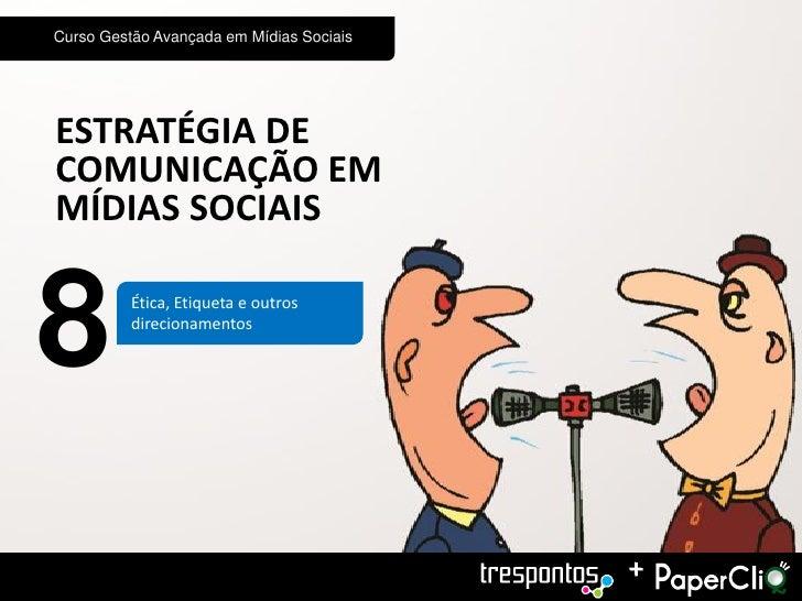 Curso Gestão Avançada em Mídias SociaisESTRATÉGIA DECOMUNICAÇÃO EMMÍDIAS SOCIAIS8         Ética, Etiqueta e outros        ...