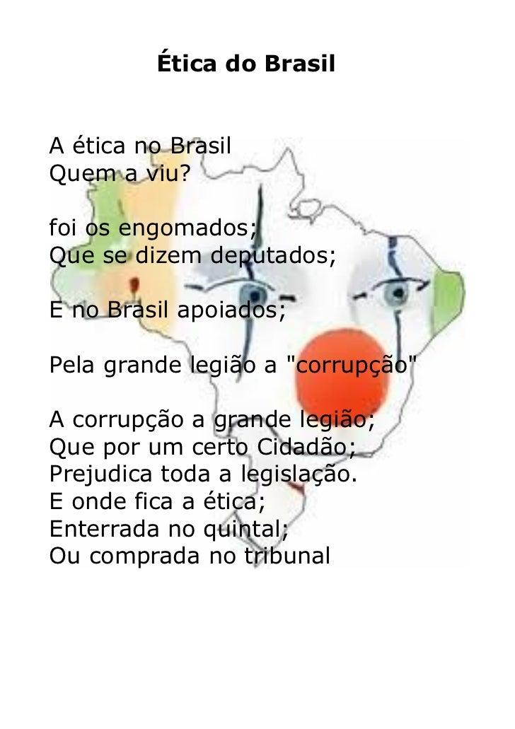 Ética do BrasilA ética no BrasilQuem a viu?foi os engomados;Que se dizem deputados;E no Brasil apoiados;Pela grande legião...