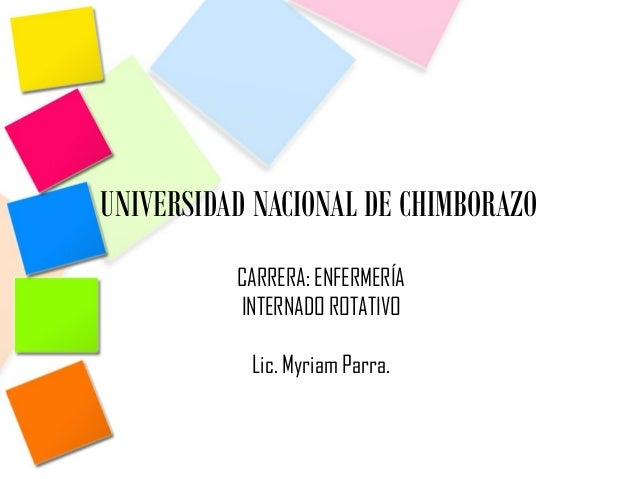 UNIVERSIDAD NACIONAL DE CHIMBORAZOCARRERA: ENFERMERÍAINTERNADO ROTATIVOLic. Myriam Parra.