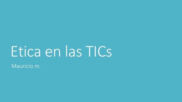 Etica en las TICs Mauricio m.