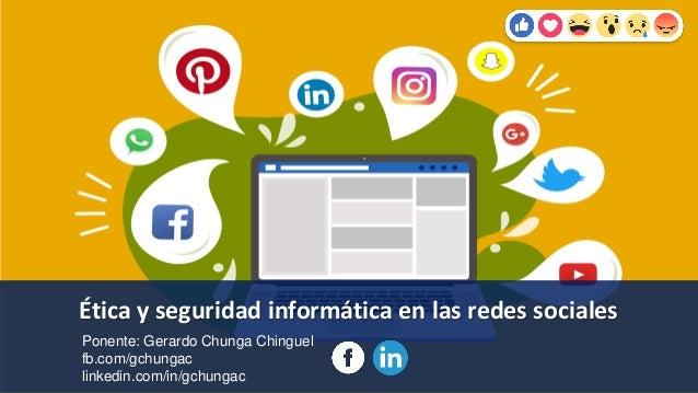 Ética y seguridad informática en las redes sociales Ponente: Gerardo Chunga Chinguel fb.com/gchungac linkedin.com/in/gchun...