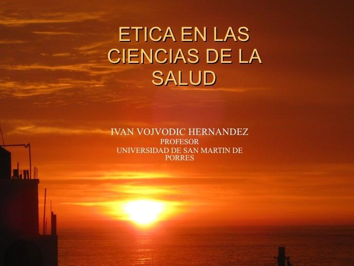 ETICA EN LAS CIENCIAS DE LA SALUD IVAN VOJVODIC HERNANDEZ PROFESOR UNIVERSIDAD DE SAN MARTIN DE PORRES