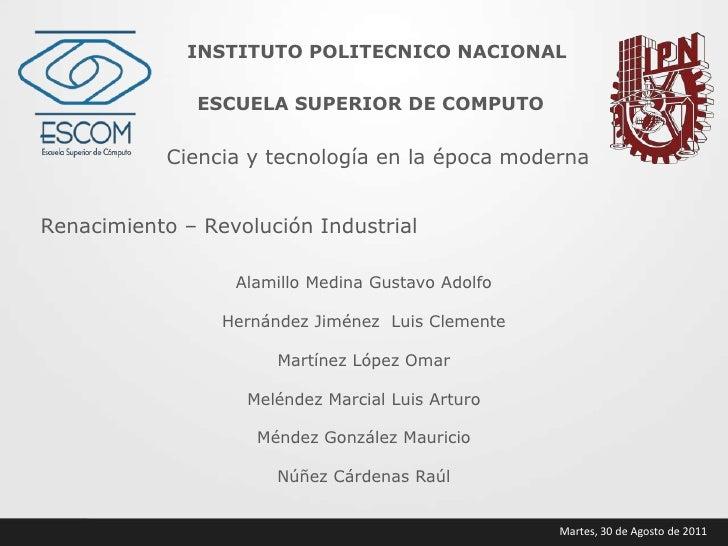 INSTITUTO POLITECNICO NACIONAL<br />ESCUELA SUPERIOR DE COMPUTO<br />Ciencia y tecnología en la época moderna<br />Renacim...
