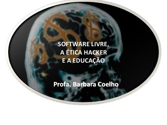 Profa.BarbaraCoelho SOFTWARELIVRE, AÉTICAHACKER EAEDUCAÇÃO
