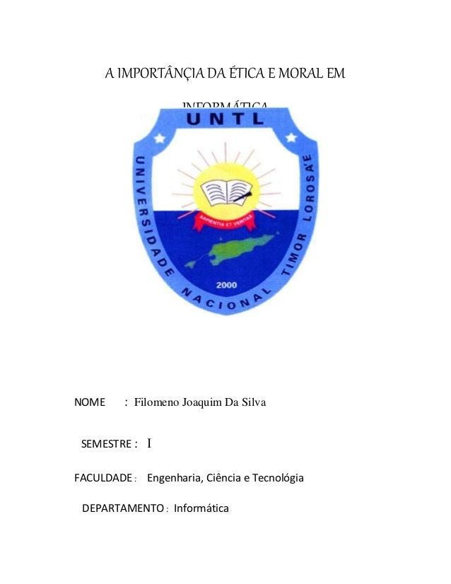 A IMPORTÂNÇIA DA ÉTICA E MORAL EM INFORMÁTICA NOME : Filomeno Joaquim Da Silva SEMESTRE :  FACULDADE : Engenharia, Ciênci...