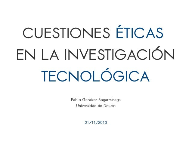 CUESTIONES ÉTICAS  EN LA INVESTIGACIÓN  TECNOLÓGICA  Pablo Garaizar Sagarminaga  Universidad de Deusto  21/11/2013