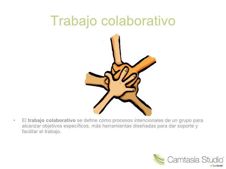 Trabajo colaborativo <ul><li>El  trabajo colaborativo  se define como procesos intencionales de un grupo para alcanzar obj...