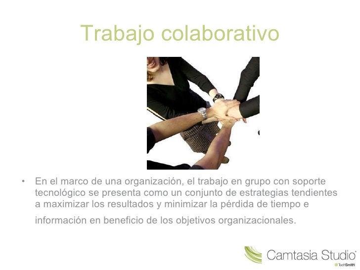 Trabajo colaborativo <ul><li>En el marco de una organización, el trabajo en grupo con soporte tecnológico se presenta como...