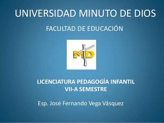 UNIVERSIDAD MINUTO DE DIOS FACULTAD DE EDUCACIÓN Esp. José Fernando Vega Vásquez LICENCIATURA PEDAGOGÍA INFANTIL VII-A SEM...