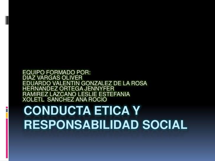 CONDUCTA ETICA Y RESPONSABILIDAD SOCIAL<br />EQUIPO FORMADO POR:<br />DIAZ VARGAS OLIVER<br />EDUARDO VALENTIN GONZALEZ DE...