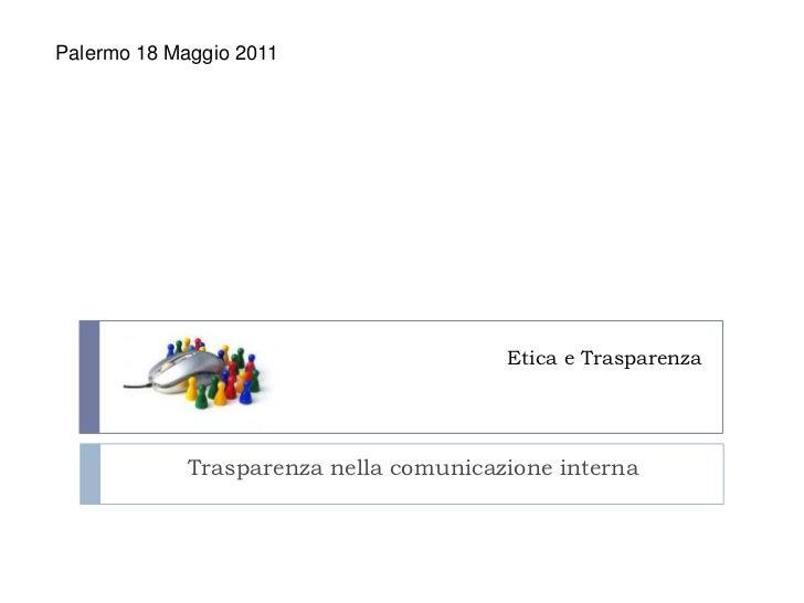 Etica e Trasparenza<br />Palermo 18 Maggio 2011<br />  Trasparenza nella comunicazione interna     <br />