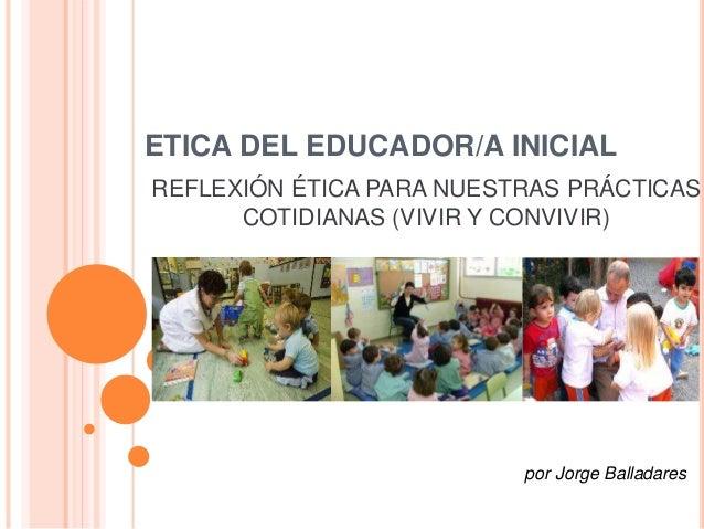 ETICA DEL EDUCADOR/A INICIAL  REFLEXIÓN ÉTICA PARA NUESTRAS PRÁCTICAS  COTIDIANAS (VIVIR Y CONVIVIR)  por Jorge Balladares