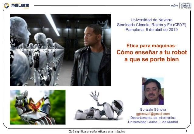 1Qué significa enseñar ética a una máquina Gonzalo Génova ggenovaf@gmail.com Departamento de Informática Universidad Carlo...