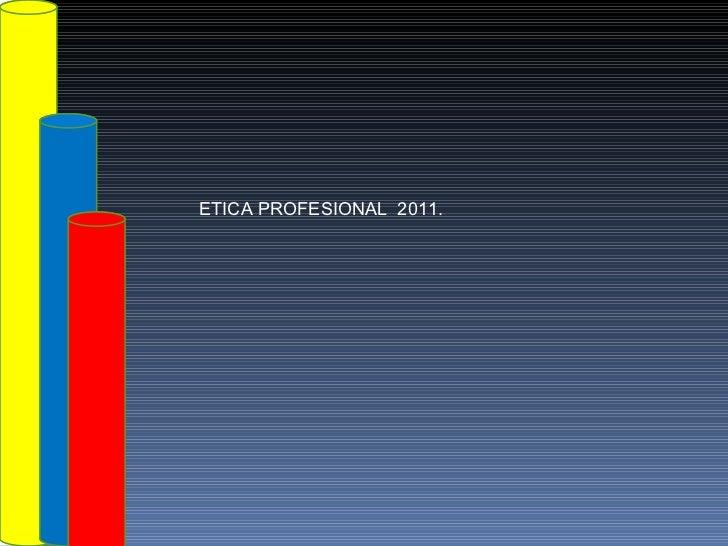 ETICA PROFESIONAL  2011.