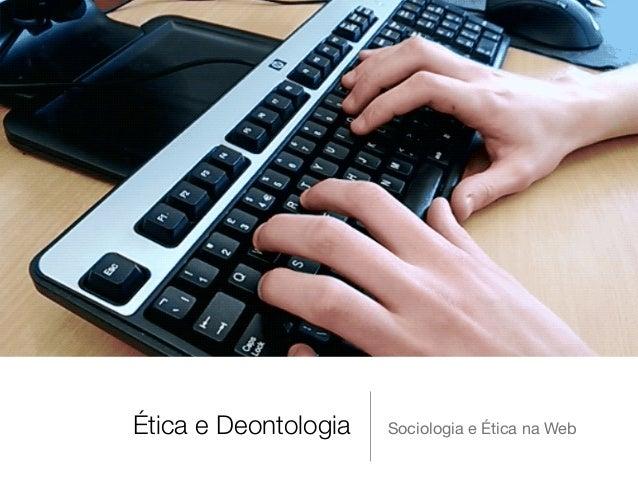 Ética e Deontologia Sociologia e Ética na Web