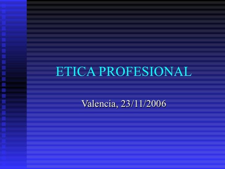 ETICA PROFESIONAL Valencia, 23/11/2006