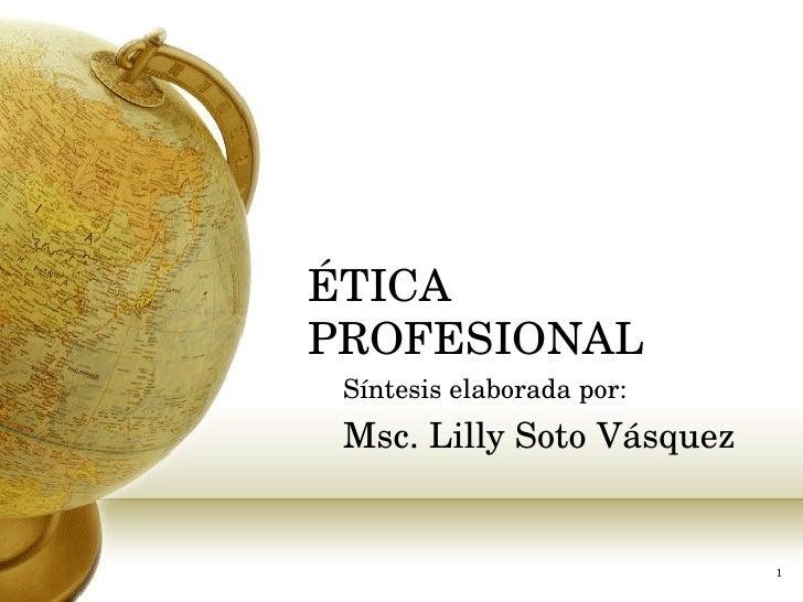ÉTICA PROFESIONAL   Síntesis elaborada por: Msc. Lilly Soto Vásquez
