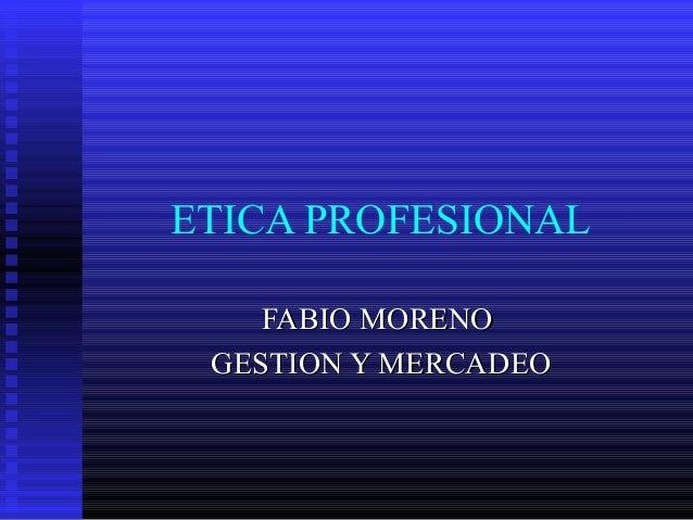 ETICA PROFESIONAL FABIO MORENOFABIO MORENO GESTION Y MERCADEOGESTION Y MERCADEO