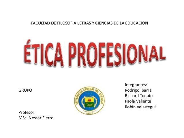 UNIVERSIDAD CENTRAL DEL ECUADOR FACULTAD DE FILOSOFIA LETRAS Y CIENCIAS DE LA EDUCACION GRUPO Profesor: MSc. Nessar Fierro...