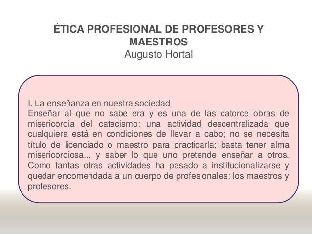 ÉTICA PROFESIONAL DE PROFESORES Y MAESTROS Augusto Hortal I. La enseñanza en nuestra sociedad Enseñar al que no sabe era y...