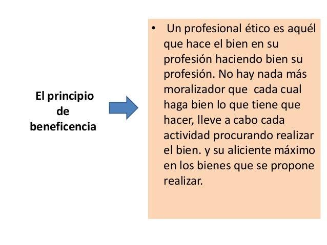 El principio de beneficencia • Un profesional ético es aquél que hace el bien en su profesión haciendo bien su profesión. ...