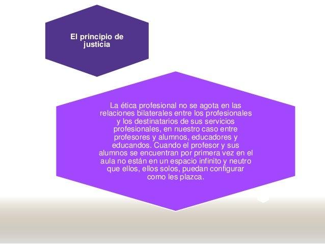 El principio de justicia La ética profesional no se agota en las relaciones bilaterales entre los profesionales y los dest...