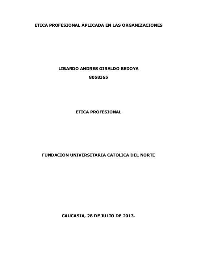 ETICA PROFESIONAL APLICADA EN LAS ORGANIZACIONES LIBARDO ANDRES GIRALDO BEDOYA 8058365 ETICA PROFESIONAL FUNDACION UNIVERS...