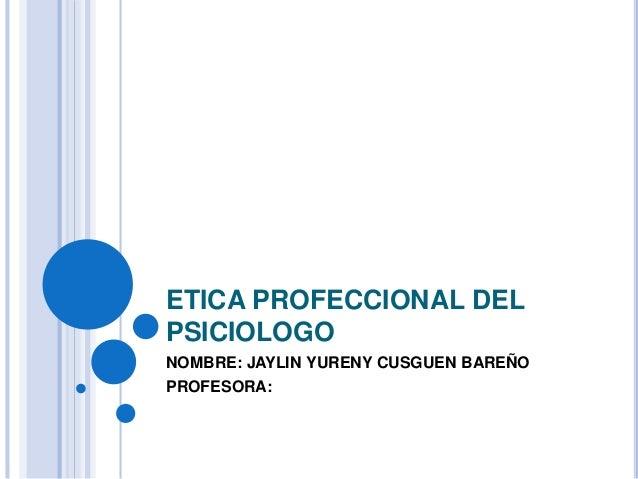 ETICA PROFECCIONAL DEL PSICIOLOGO NOMBRE: JAYLIN YURENY CUSGUEN BAREÑO PROFESORA: