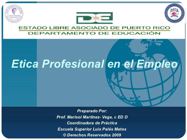 Etica Profesional en el Empleo Preparado Por: Prof. Marisol Martínez- Vega, c ED D Coordinadora de Práctica Escuela Superi...