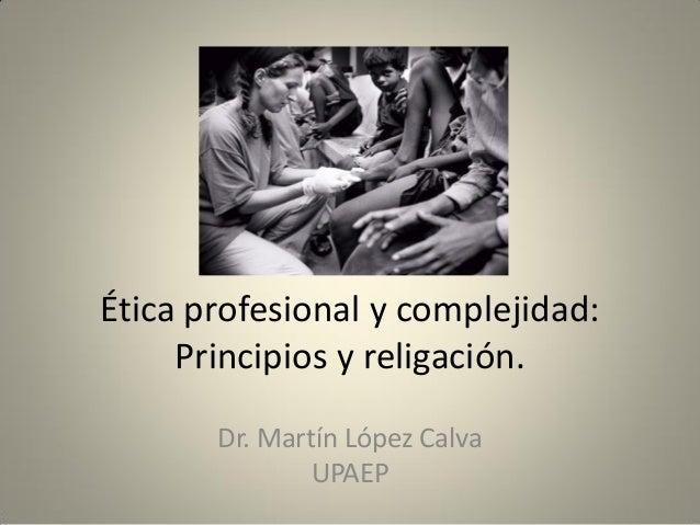 Ética profesional y complejidad: Principios y religación. Dr. Martín López Calva UPAEP