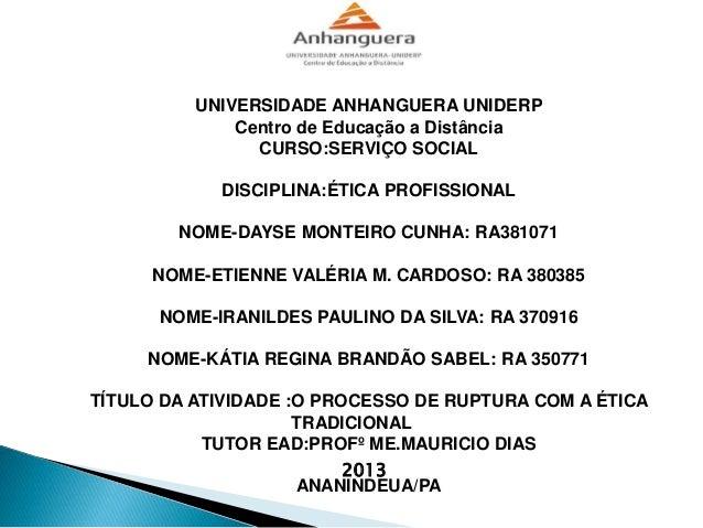 UNIVERSIDADE ANHANGUERA UNIDERP Centro de Educação a Distância CURSO:SERVIÇO SOCIAL DISCIPLINA:ÉTICA PROFISSIONAL NOME-DAY...