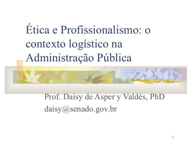 1Ética e Profissionalismo: ocontexto logístico naAdministração PúblicaProf. Daisy de Asper y Valdés, PhDdaisy@senado.gov.br