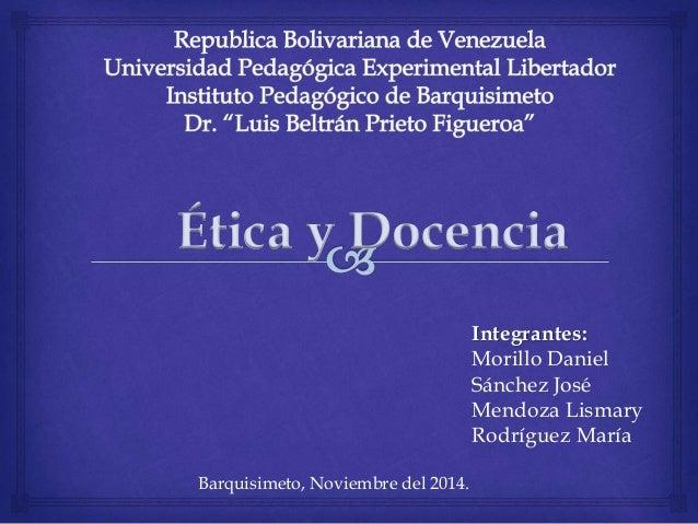 Ética y Docencia  Integrantes:  Morillo Daniel  Sánchez José  Mendoza Lismary  Rodríguez María  Barquisimeto, Noviembre de...